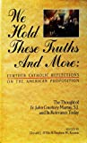 We Hold These Truths and More: Further Catholic Reflections on the American Proposition : The Thought of Fr. John Courtney Murray, S.J. and Its Rele