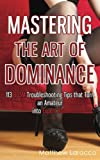 Mastering the Art of Dominance: 113 BDSM Troubleshooting Tips that Turn an Amateur into Expert Dom (Guide to Healthy BDSM) (Volume 7)