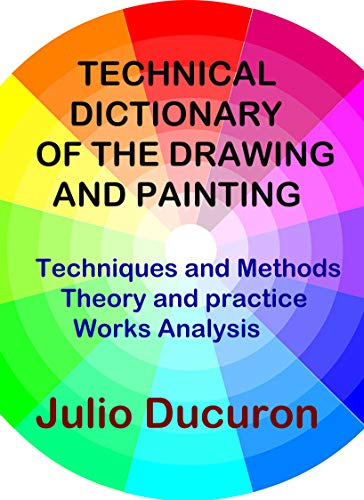 TECHNICAL DICTIONARY OF THE DRAWING AND PAINTING: Techniques and Methods - Theory and Practice - Analysis of Works (English Edition)