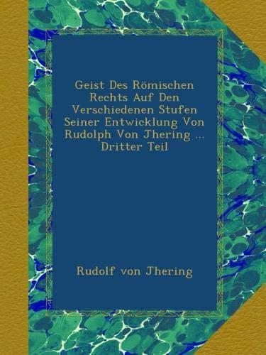 Geist Des Römischen Rechts Auf Den Verschiedenen Stufen Seiner Entwicklung Von Rudolph Von Jhering ... Dritter Teil
