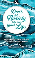 Don't Let Anxiety Take Over Your Life: Daily Journaling, Positivity, Self-Love, Self-Worth, Balance and Peace