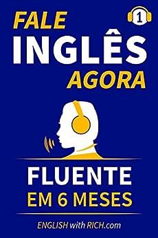 Fale Inglês Agora: Inglês Fluente e Confiante Em 6 Meses por [Rich Johnson]
