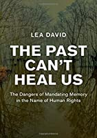 The Past Can't Heal Us: The Dangers of Mandating Memory in the Name of Human Rights (Human Rights in History)
