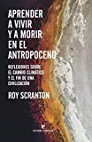 Aprender a vivir y a morir en el Antropoceno: Reflexiones sobre el cambio climático y el fin de una civilización (Libros salvajes)
