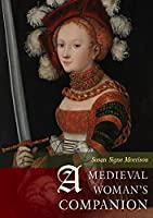 A Medieval Woman's Companion: Women's Lives in the European Middle Ages