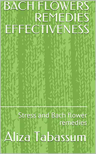 BACH FLOWERS REMEDIES EFFECTIVENESS: Stress and Bach flower remedies by [Aliza Tabassum]