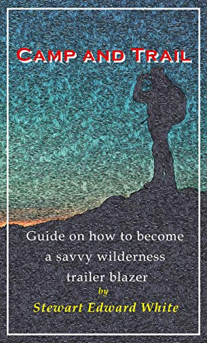 CAMP AND TRAIL (Annotated and Illustrated): Traveler guide on how to become a savvy wilderness trailer blazer (English Edition)