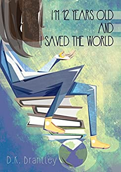 I'm 12 Years Old And I Saved The World by [D.K. Brantley]