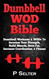Dumbbell WOD Bible: Dumbbell Workouts & WODs To Increase Your Strength, Build Muscle, Burn Fat, Increase Coordination & Fitness (Bodyweight Training, Kettlebell ... Home Workout, Gymnastics) (English Edition)
