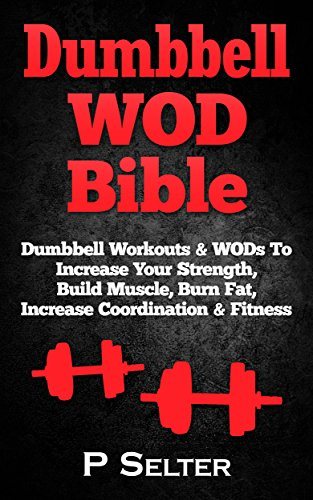 Dumbbell WOD Bible: Dumbbell Workouts & WODs To Increase Your Strength, Build Muscle, Burn Fat, Increase Coordination & Fitness (Bodyweight Training, Kettlebell ... Bodybuilding, Home Workout, Gymnastics)