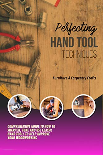 Perfecting Hand Tool Techniques Comprehensive Guide To How To Sharpen, Tune And Use Classic Hand Tools To Help Improve Your Woodworking (English Edition)