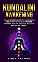 Kundalini Awakening: Expand Mind Power Through Chakra Meditation, Psychic Awareness, Enhance Psychic Abilities, Intuition, And Astral Travel