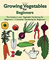 Growing Vegetables for Beginners two Books in one: Vegetable Gardening for Beginners + Container Gardening for Beginners