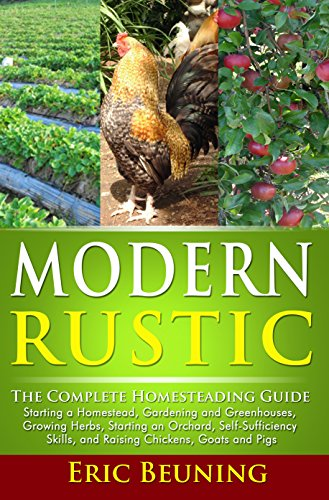 Modern Rustic: The Complete Homesteading Guide: Starting a Homestead, Gardening and Greenhouses, Growing Herbs, Starting an Orchard, Self-Sufficiency Skills, and Raising Chickens, Goats and Pigs by [Eric Beuning]