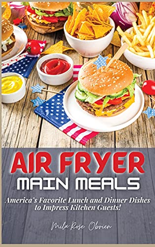 Air Fryer Main Meals: America's Favorite Lunch and Dinner Dishes to Impress Kitchen Guests!