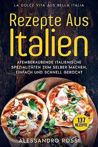 REZEPTE AUS ITALIEN, ATEMBERAUBENDE ITALIENISCHE SPEZIALITÄTEN ZUM SELBER MACHEN,: EINFACH UND SCHNELL GEKOCHT, 137 Rezepte, LA DOLCE VITA AUS BELLA ITALIA.