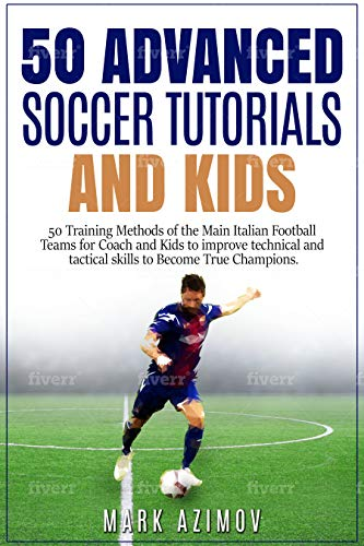 50 Advance Soccer Tutorials end Kids: 50 Training of the Main Italian Football Teams for Coach and Kids to Improve Technical and Tactical Skills to Become true Champions (1) (English Edition)