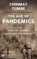 The Age of Pandemics (1817-1920):: How They Shaped India and the World