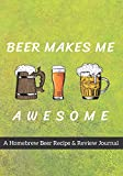 Beer Makes Me Awesome: A Homebrew Beer Recipe & Review Journal: Record And Rate Your Homemade Brews