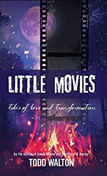 Little Movies: tales of love and transformation by [Todd  Walton]