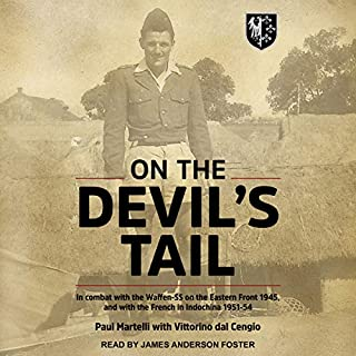 On the Devil's Tail     In Combat with the Waffen-SS on the Eastern Front 1945, and with the French in Indochina 1951-54              Written by:                                                                                                                                 Paul Martelli,                                                                                        Vittorino dal Cengio - with                               Narrated by:                                                                                                                                 James Anderson Foster                      Length: 14 hrs and 3 mins     Not rated yet     Overall 0.0