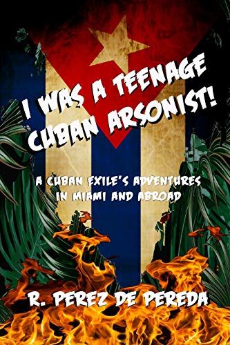 I Was A Teenage Cuban Arsonist: A Cuban Exile's Adventures In Miami And Abroad