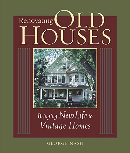Renovating Old Houses: Bringing New Life to Vintage Homes (For Pros By Pros)