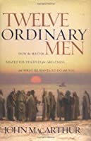 Twelve Ordinary Men: How the Master Shaped His Disciples for Greatness and What He Wants to Do With You
