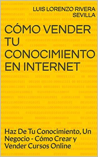 Cómo Vender Tu Conocimiento En Internet: Haz De Tu Conocimiento, Un Negocio - Cómo Crear y Vender Cursos Online