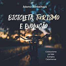Bicicleta, Turismo e Evolução: Cicloturismo no Vale Europeu Catarinense por [Ademir Winkelhaus]