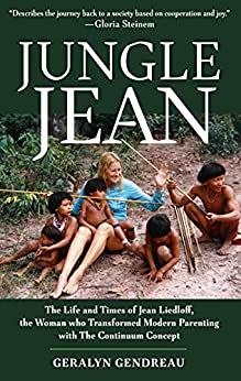 Jungle Jean: The Life and Times of Jean Liedloff, the Woman who Transformed Modern Parenting with The Continuum Concept by [Geralyn Gendreau]