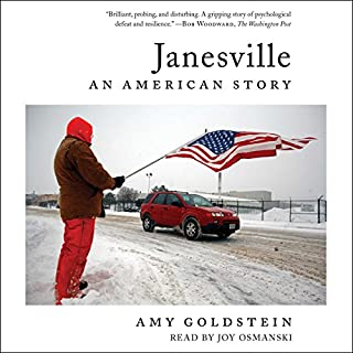 Janesville     An American Story              By:                                                                                                                                 Amy Goldstein                               Narrated by:                                                                                                                                 Joy Osmanski                      Length: 10 hrs and 2 mins     339 ratings     Overall 4.4