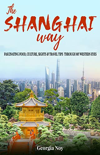 The Shanghai Way: Fascinating Food, Culture, Sights & Travel Tips Through My Western Eyes