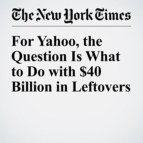 For Yahoo, the Question Is What to Do with $40 Billion in Leftovers cover art