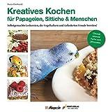 Kreatives Kochen für Papageien, Sittiche und Menschen: Selbstgemachte Leckereien, die Vogelhaltern und Gefiederten Freude bereiten
