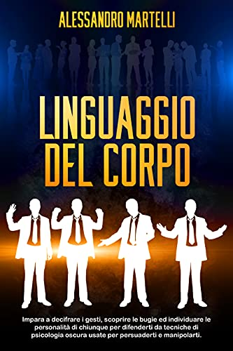 Linguaggio del Corpo: Impara a capire e a leggere le persone attraverso il linguaggio del corpo e alle tecniche psicologiche. Diventa un esperto nell'influenzare e persuadere tutti
