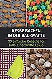Kekse backen in der Backmatte - 30 einfache Rezepte für süße & herzhafte Kekse: Rezeptbuch mit schnellen Backrezepten für Kekse aus der Silikon-Backmatte
