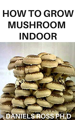 HOW TO GROW MUSHROOM INDOOR: step by step guide on growing your own mushroom indoor (English Edition)