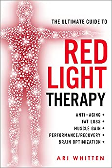 The Ultimate Guide To Red Light Therapy: How to Use Red and Near-Infrared Light Therapy for Anti-Aging, Fat Loss, Muscle Gain, Performance, and Brain Optimization by [Ari Whitten]