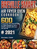 Breville Smart Air Fryer Oven Cookbook 2021: 600 Economical, Flavorful and Easy to Follow Recipes to Live a Healthy...