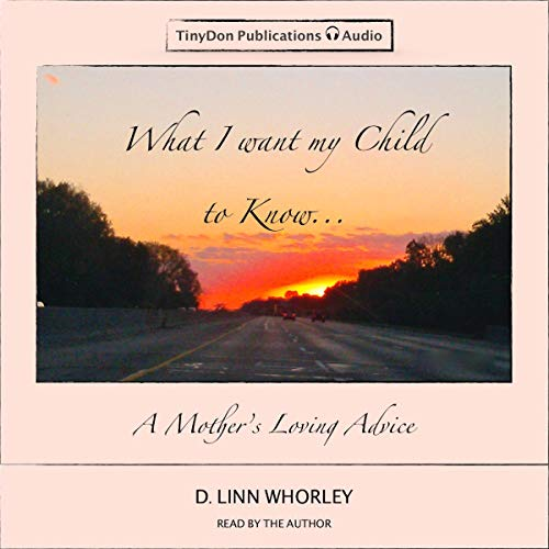 What I Want My Child to Know... Audiobook By D. Linn Whorley cover art