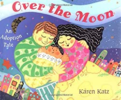 Over the Moon: An Adoption Tale: Karen Katz