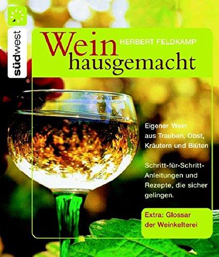 Wein hausgemacht: Eigener Wein aus Trauben, Obst, Kräutern und Blüten