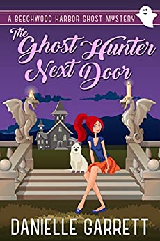 The Ghost Hunter Next Door: A Beechwood Harbor Ghost Mystery (Beechwood Harbor Ghost Mysteries Book 1) by [Danielle Garrett]
