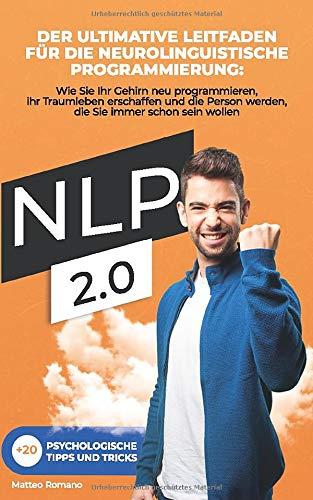 NLP 2.0: Der ultimative Leitfaden für die neurolinguistische Programmierung: Wie Sie Ihr Gehirn neu verdrahten und das Leben schaffen