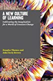 A New Culture of Learning: Cultivating the Imagination for a World of Constant Change (English Edition)