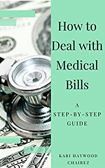 How to Deal with Medical Bills: A Step-by-Step Guide by [Kari Haywood Chairez]