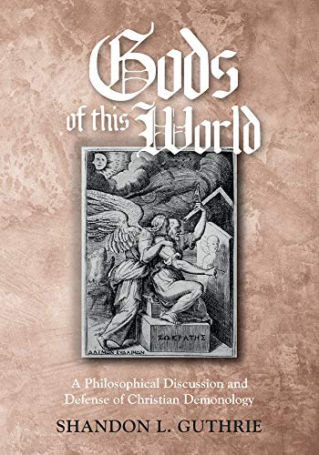 Gods of this World: A Philosophical Discussion and Defense of Christian Demonology by [Shandon L. Guthrie]