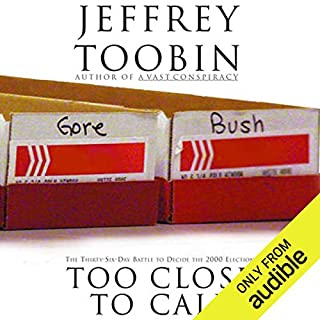 Too Close to Call     The Thirty-Six-Day Battle to Decide the 2000 Election              By:                                                                                                                                 Jeffrey Toobin                               Narrated by:                                                                                                                                 Eric Martin                      Length: 10 hrs and 26 mins     59 ratings     Overall 4.3