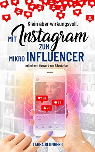 Klein aber wirkungsvoll - Mit Instagram zum Mikroinfluencer: mit einem Vorwort von AliceAriee